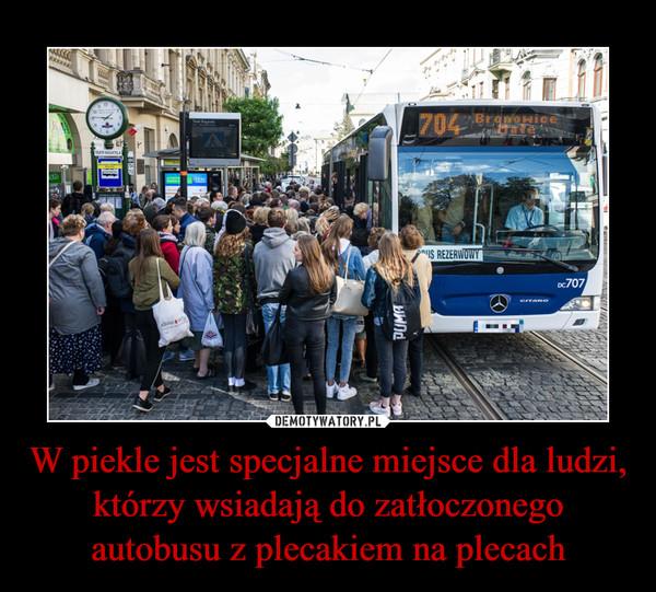 W piekle jest specjalne miejsce dla ludzi, którzy wsiadają do zatłoczonego autobusu z plecakiem na plecach –