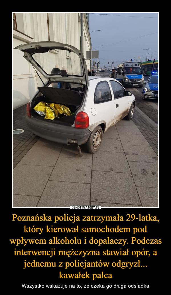 Poznańska policja zatrzymała 29-latka, który kierował samochodem pod wpływem alkoholu i dopalaczy. Podczas interwencji mężczyzna stawiał opór, a jednemu z policjantów odgryzł... kawałek palca – Wszystko wskazuje na to, że czeka go długa odsiadka