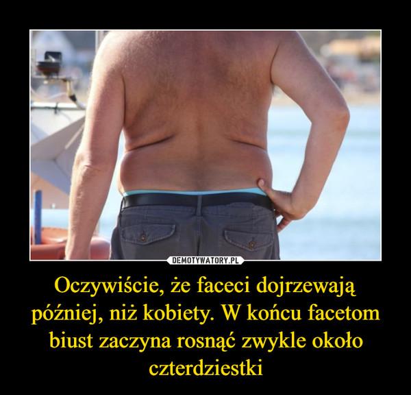 Oczywiście, że faceci dojrzewają później, niż kobiety. W końcu facetom biust zaczyna rosnąć zwykle około czterdziestki –