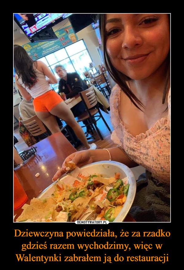Dziewczyna powiedziała, że za rzadko gdzieś razem wychodzimy, więc w Walentynki zabrałem ją do restauracji –