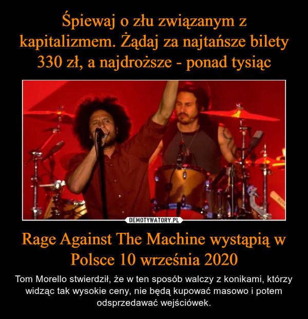Rage Against The Machine wystąpią w Polsce 10 września 2020 – Tom Morello stwierdził, że w ten sposób walczy z konikami, którzy widząc tak wysokie ceny, nie będą kupować masowo i potem odsprzedawać wejściówek.