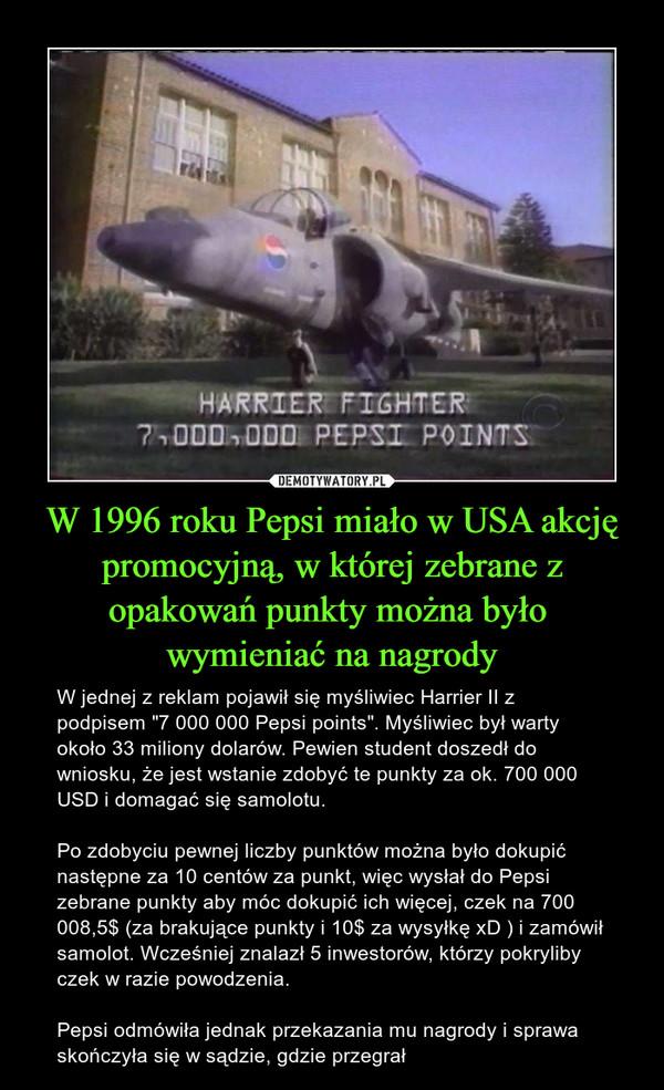 """W 1996 roku Pepsi miało w USA akcję promocyjną, w której zebrane z opakowań punkty można było wymieniać na nagrody – W jednej z reklam pojawił się myśliwiec Harrier II z podpisem """"7 000 000 Pepsi points"""". Myśliwiec był warty około 33 miliony dolarów. Pewien student doszedł do wniosku, że jest wstanie zdobyć te punkty za ok. 700 000 USD i domagać się samolotu.Po zdobyciu pewnej liczby punktów można było dokupić następne za 10 centów za punkt, więc wysłał do Pepsi zebrane punkty aby móc dokupić ich więcej, czek na 700 008,5$ (za brakujące punkty i 10$ za wysyłkę xD ) i zamówił samolot. Wcześniej znalazł 5 inwestorów, którzy pokryliby czek w razie powodzenia.Pepsi odmówiła jednak przekazania mu nagrody i sprawa skończyła się w sądzie, gdzie przegrał"""