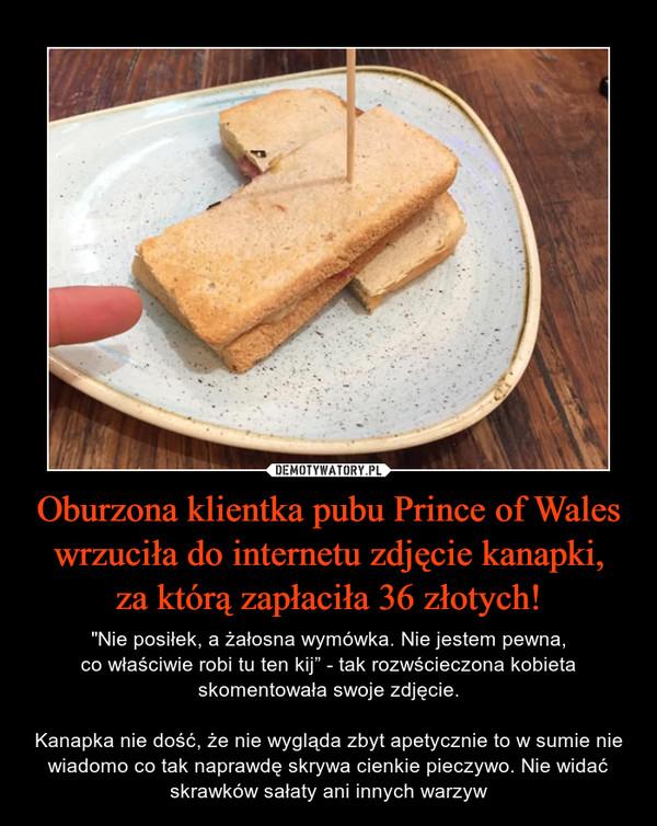"""Oburzona klientka pubu Prince of Wales wrzuciła do internetu zdjęcie kanapki,za którą zapłaciła 36 złotych! – """"Nie posiłek, a żałosna wymówka. Nie jestem pewna,co właściwie robi tu ten kij"""" - tak rozwścieczona kobieta skomentowała swoje zdjęcie.Kanapka nie dość, że nie wygląda zbyt apetycznie to w sumie nie wiadomo co tak naprawdę skrywa cienkie pieczywo. Nie widać skrawków sałaty ani innych warzyw"""