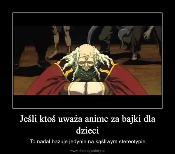 Jeśli ktoś uważa anime za bajki dla dzieci – To nadal bazuje jedynie na kąśliwym stereotypie