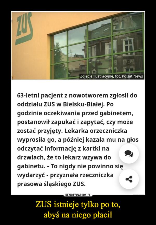 ZUS istnieje tylko po to,abyś na niego płacił –  63-letni pacjent z nowotworem zgłosił do oddziału ZUS w Bielsku-Białej. Po godzinie oczekiwania przed gabinetem, postanowił zapukać i zapytać, czy może zostać przyjęty. Lekarka orzeczniczka wyprosiła go, a później kazała mu na głos odczytać informację z kartki na drzwiach, że to lekarz wzywa do gabinetu. - To nigdy nie powinno się wydarzyć - przyznała rzeczniczka prasowa śląskiego ZUS.