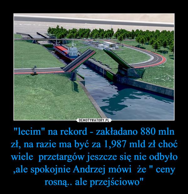 """""""lecim"""" na rekord - zakładano 880 mln zł, na razie ma być za 1,987 mld zł choć wiele  przetargów jeszcze się nie odbyło ,ale spokojnie Andrzej mówi  że """" ceny rosną.. ale przejściowo"""" –"""