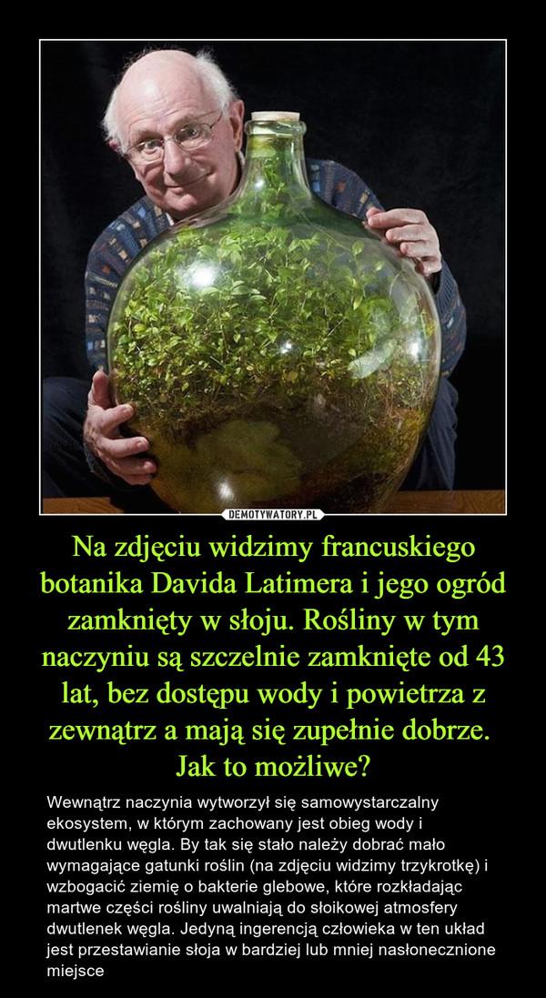 Na zdjęciu widzimy francuskiego botanika Davida Latimera i jego ogród zamknięty w słoju. Rośliny w tym naczyniu są szczelnie zamknięte od 43 lat, bez dostępu wody i powietrza z zewnątrz a mają się zupełnie dobrze. Jak to możliwe? – Wewnątrz naczynia wytworzył się samowystarczalny ekosystem, w którym zachowany jest obieg wody i dwutlenku węgla. By tak się stało należy dobrać mało wymagające gatunki roślin (na zdjęciu widzimy trzykrotkę) i wzbogacić ziemię o bakterie glebowe, które rozkładając martwe części rośliny uwalniają do słoikowej atmosfery dwutlenek węgla. Jedyną ingerencją człowieka w ten układ jest przestawianie słoja w bardziej lub mniej nasłonecznione miejsce