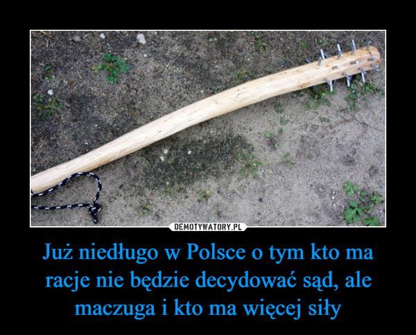 Już niedługo w Polsce o tym kto ma racje nie będzie decydować sąd, ale maczuga i kto ma więcej siły –