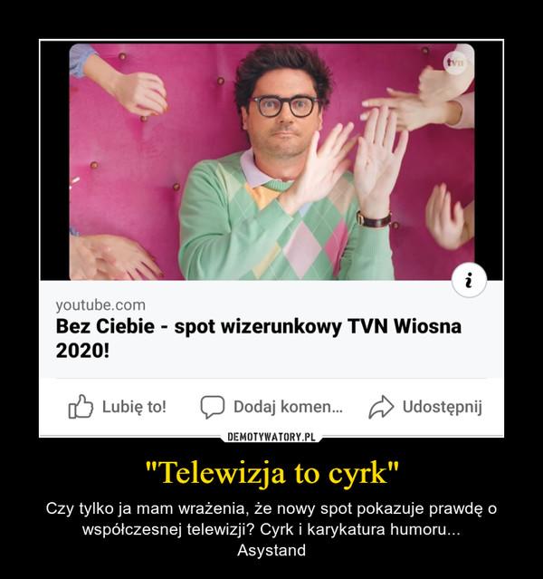 """""""Telewizja to cyrk"""" – Czy tylko ja mam wrażenia, że nowy spot pokazuje prawdę o współczesnej telewizji? Cyrk i karykatura humoru...Asystand"""