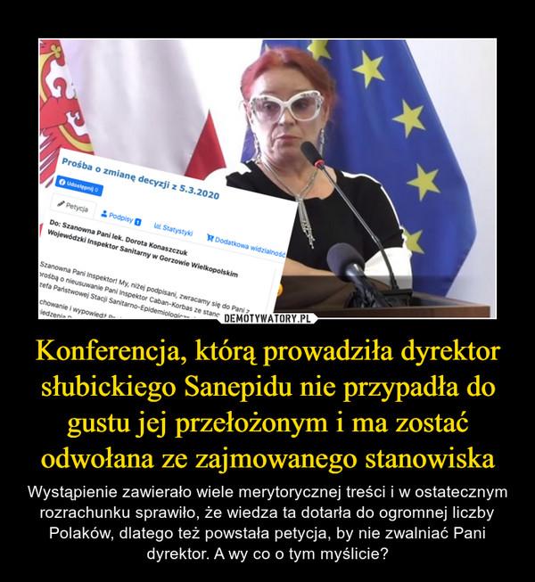 Konferencja, którą prowadziła dyrektor słubickiego Sanepidu nie przypadła do gustu jej przełożonym i ma zostać odwołana ze zajmowanego stanowiska – Wystąpienie zawierało wiele merytorycznej treści i w ostatecznym rozrachunku sprawiło, że wiedza ta dotarła do ogromnej liczby Polaków, dlatego też powstała petycja, by nie zwalniać Pani dyrektor. A wy co o tym myślicie?
