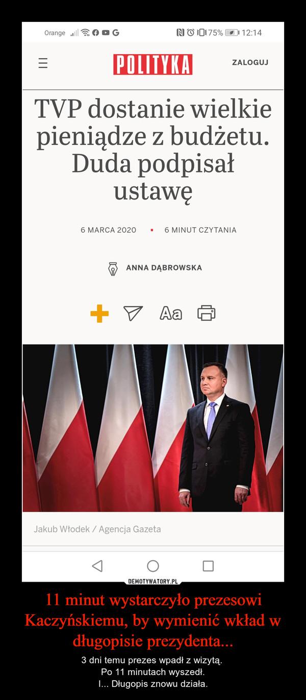 11 minut wystarczyło prezesowi Kaczyńskiemu, by wymienić wkład w długopisie prezydenta... – 3 dni temu prezes wpadł z wizytą. Po 11 minutach wyszedł.I... Długopis znowu działa.