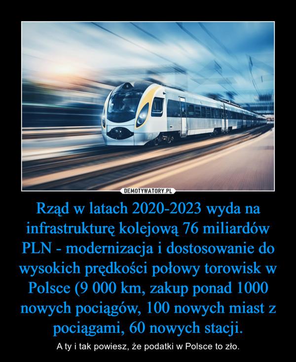 Rząd w latach 2020-2023 wyda na infrastrukturę kolejową 76 miliardów PLN - modernizacja i dostosowanie do wysokich prędkości połowy torowisk w Polsce (9 000 km, zakup ponad 1000 nowych pociągów, 100 nowych miast z pociągami, 60 nowych stacji. – A ty i tak powiesz, że podatki w Polsce to zło.
