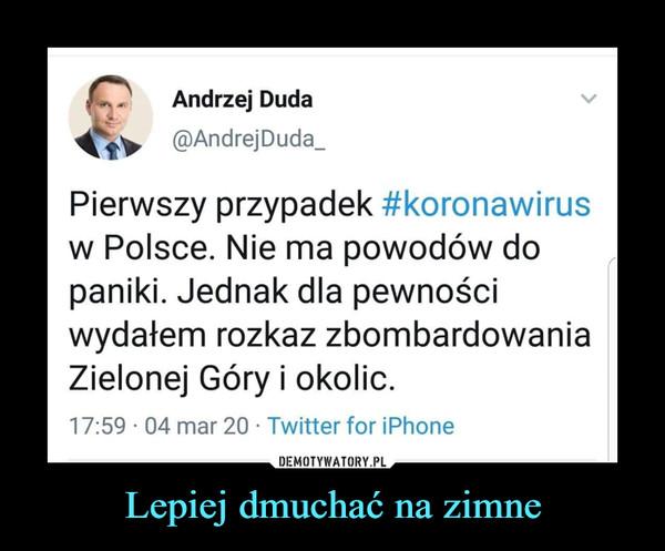 Lepiej dmuchać na zimne –  Andrzej Duda@AndrejDuda_Pierwszy przypadek #koronawirusw Polsce. Nie ma powodów dopaniki. Jednak dla pewnościwydałem rozkaz zbombardowaniaZielonej Góry i okolic.
