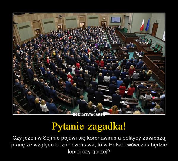 Pytanie-zagadka! – Czy jeżeli w Sejmie pojawi się koronawirus a politycy zawieszą pracę ze względu bezpieczeństwa, to w Polsce wówczas będzie lepiej czy gorzej?