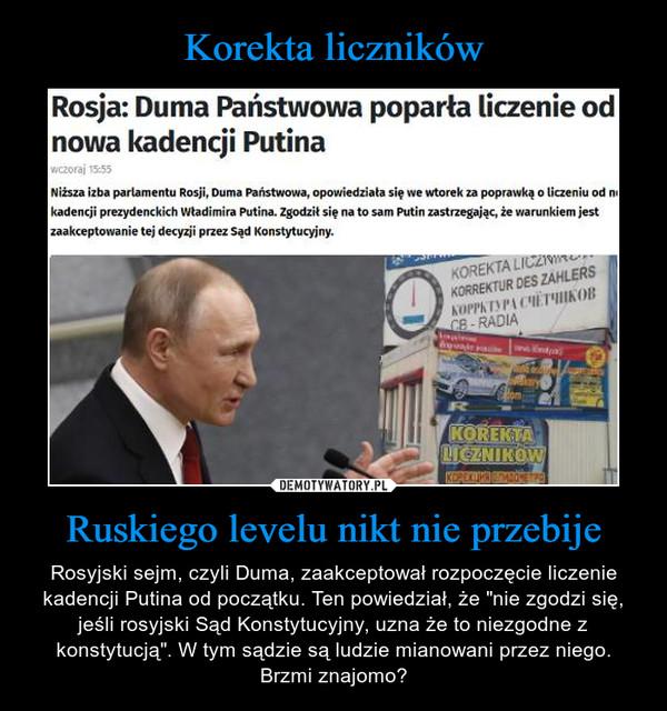 """Ruskiego levelu nikt nie przebije – Rosyjski sejm, czyli Duma, zaakceptował rozpoczęcie liczenie kadencji Putina od początku. Ten powiedział, że """"nie zgodzi się, jeśli rosyjski Sąd Konstytucyjny, uzna że to niezgodne z konstytucją"""". W tym sądzie są ludzie mianowani przez niego. Brzmi znajomo? Rosja: Duma Państwowa poparła liczenie od nowa kadencji Putina Niższa izba parlamentu Rosji, Durna Państwowa, opowiedziała się we wtorek za poprawką o liczeniu od ni kadencji prezydenckich Władimira Putina. Zgodził się na to sam Putin zastrzegając, że warunkiem jest zaakceptowanie tej decyzji przez Sąd Konstytucyjny."""
