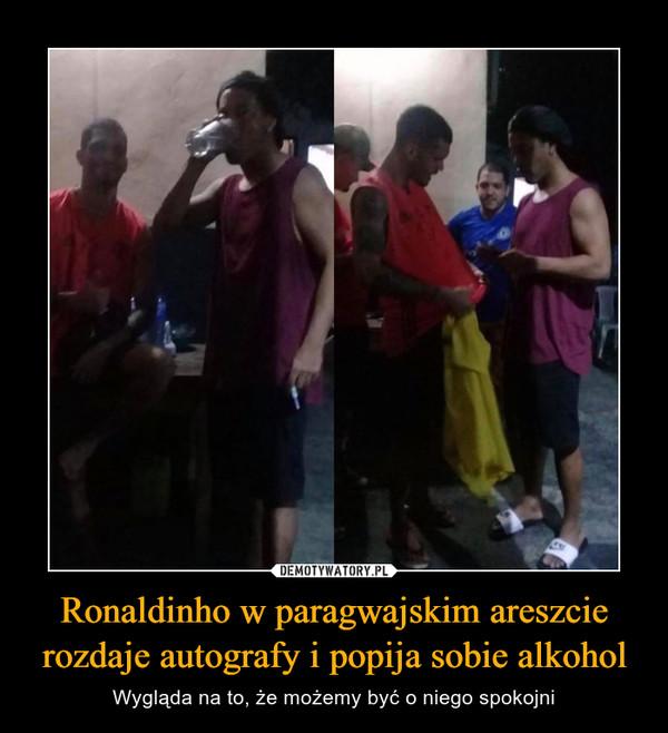 Ronaldinho w paragwajskim areszcie rozdaje autografy i popija sobie alkohol – Wygląda na to, że możemy być o niego spokojni