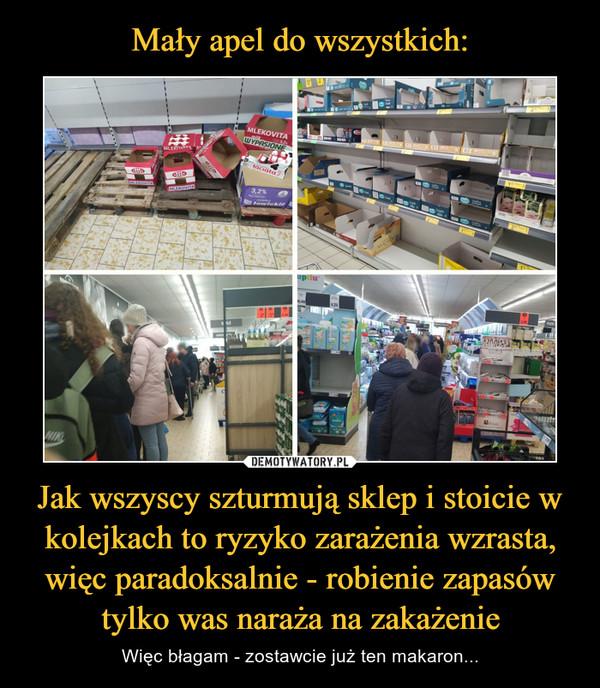 Jak wszyscy szturmują sklep i stoicie w kolejkach to ryzyko zarażenia wzrasta, więc paradoksalnie - robienie zapasów tylko was naraża na zakażenie – Więc błagam - zostawcie już ten makaron...