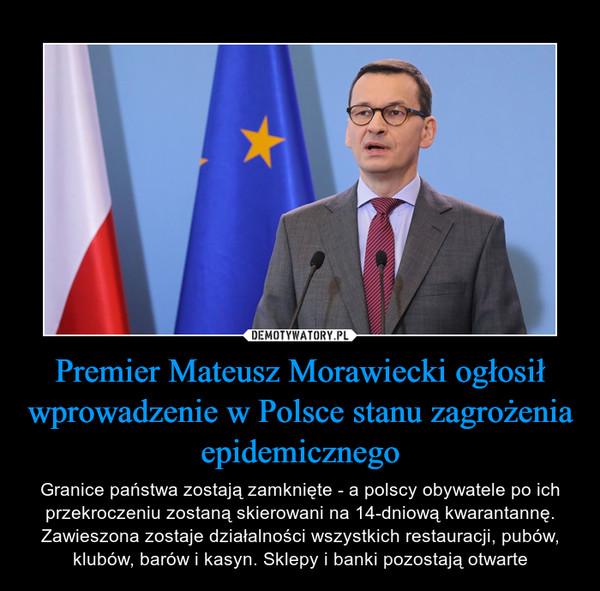 Premier Mateusz Morawiecki ogłosił wprowadzenie w Polsce stanu zagrożenia epidemicznego – Granice państwa zostają zamknięte - a polscy obywatele po ich przekroczeniu zostaną skierowani na 14-dniową kwarantannę. Zawieszona zostaje działalności wszystkich restauracji, pubów, klubów, barów i kasyn. Sklepy i banki pozostają otwarte