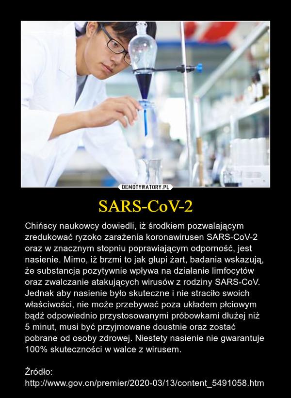 SARS-CoV-2 – Chińscy naukowcy dowiedli, iż środkiem pozwalającym zredukować ryzoko zarażenia koronawirusen SARS-CoV-2 oraz w znacznym stopniu poprawiającym odporność, jest nasienie. Mimo, iż brzmi to jak głupi żart, badania wskazują, że substancja pozytywnie wpływa na działanie limfocytów oraz zwalczanie atakujących wirusów z rodziny SARS-CoV. Jednak aby nasienie było skuteczne i nie straciło swoich właściwości, nie może przebywać poza układem płciowym bądź odpowiednio przystosowanymi próbowkami dłużej niż 5 minut, musi być przyjmowane doustnie oraz zostać pobrane od osoby zdrowej. Niestety nasienie nie gwarantuje 100% skuteczności w walce z wirusem.Źródło: http://www.gov.cn/premier/2020-03/13/content_5491058.htm