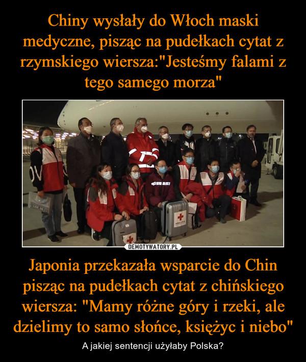 """Japonia przekazała wsparcie do Chin pisząc na pudełkach cytat z chińskiego wiersza: """"Mamy różne góry i rzeki, ale dzielimy to samo słońce, księżyc i niebo"""" – A jakiej sentencji użyłaby Polska?"""