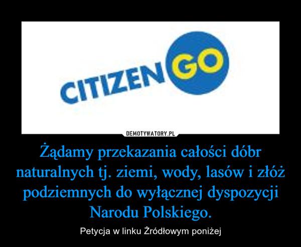 Żądamy przekazania całości dóbr naturalnych tj. ziemi, wody, lasów i złóż podziemnych do wyłącznej dyspozycji Narodu Polskiego. – Petycja w linku Żródłowym poniżej