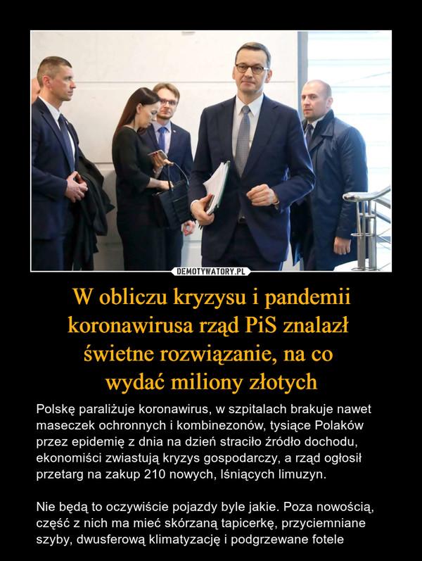 W obliczu kryzysu i pandemii koronawirusa rząd PiS znalazł świetne rozwiązanie, na co wydać miliony złotych – Polskę paraliżuje koronawirus, w szpitalach brakuje nawet maseczek ochronnych i kombinezonów, tysiące Polaków przez epidemię z dnia na dzień straciło źródło dochodu, ekonomiści zwiastują kryzys gospodarczy, a rząd ogłosił przetarg na zakup 210 nowych, lśniących limuzyn.Nie będą to oczywiście pojazdy byle jakie. Poza nowością, część z nich ma mieć skórzaną tapicerkę, przyciemniane szyby, dwusferową klimatyzację i podgrzewane fotele
