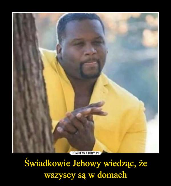 Świadkowie Jehowy wiedząc, że wszyscy są w domach –