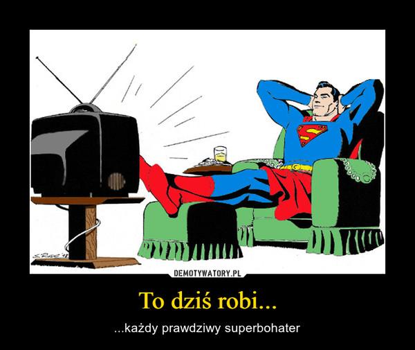 To dziś robi... – ...każdy prawdziwy superbohater