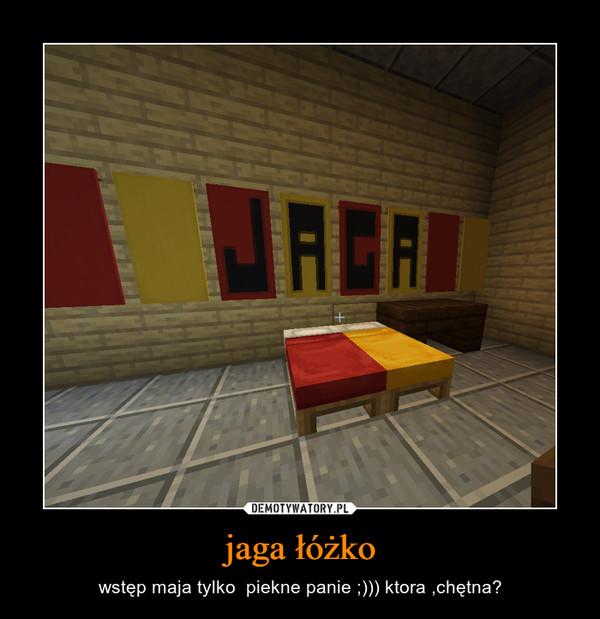 jaga łóżko – wstęp maja tylko  piekne panie ;))) ktora ,chętna?