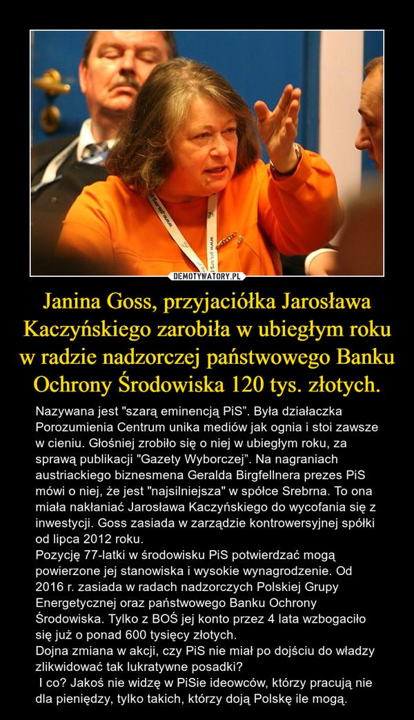 """Janina Goss, przyjaciółka Jarosława Kaczyńskiego zarobiła w ubiegłym roku w radzie nadzorczej państwowego Banku Ochrony Środowiska 120 tys. złotych. – Nazywana jest """"szarą eminencją PiS"""". Była działaczka Porozumienia Centrum unika mediów jak ognia i stoi zawsze w cieniu. Głośniej zrobiło się o niej w ubiegłym roku, za sprawą publikacji """"Gazety Wyborczej"""". Na nagraniach austriackiego biznesmena Geralda Birgfellnera prezes PiS mówi o niej, że jest """"najsilniejsza"""" w spółce Srebrna. To ona miała nakłaniać Jarosława Kaczyńskiego do wycofania się z inwestycji. Goss zasiada w zarządzie kontrowersyjnej spółki od lipca 2012 roku.Pozycję 77-latki w środowisku PiS potwierdzać mogą powierzone jej stanowiska i wysokie wynagrodzenie. Od 2016 r. zasiada w radach nadzorczych Polskiej Grupy Energetycznej oraz państwowego Banku Ochrony Środowiska. Tylko z BOŚ jej konto przez 4 lata wzbogaciło się już o ponad 600 tysięcy złotych.Dojna zmiana w akcji, czy PiS nie miał po dojściu do władzy zlikwidować tak lukratywne posadki? I co? Jakoś nie widzę w PiSie ideowców, którzy pracują nie dla pieniędzy, tylko takich, którzy doją Polskę ile mogą."""