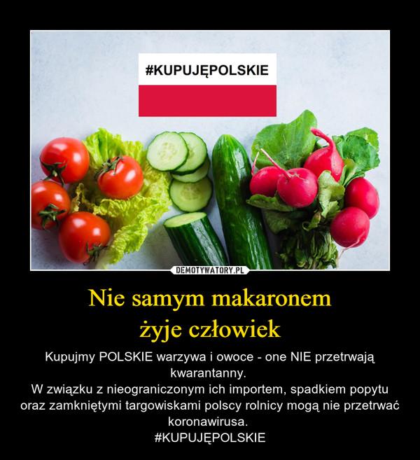 Nie samym makaronemżyje człowiek – Kupujmy POLSKIE warzywa i owoce - one NIE przetrwają kwarantanny. W związku z nieograniczonym ich importem, spadkiem popytu oraz zamkniętymi targowiskami polscy rolnicy mogą nie przetrwać koronawirusa. #KUPUJĘPOLSKIE