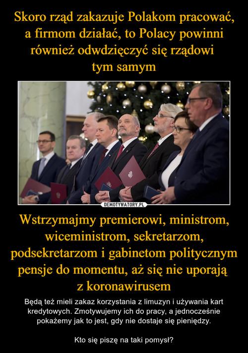 Skoro rząd zakazuje Polakom pracować, a firmom działać, to Polacy powinni również odwdzięczyć się rządowi  tym samym Wstrzymajmy premierowi, ministrom, wiceministrom, sekretarzom, podsekretarzom i gabinetom politycznym pensje do momentu, aż się nie uporają  z koronawirusem