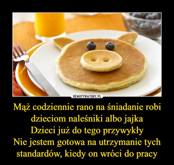 Mąż codziennie rano na śniadanie robi dzieciom naleśniki albo jajkaDzieci już do tego przywykłyNie jestem gotowa na utrzymanie tych standardów, kiedy on wróci do pracy –