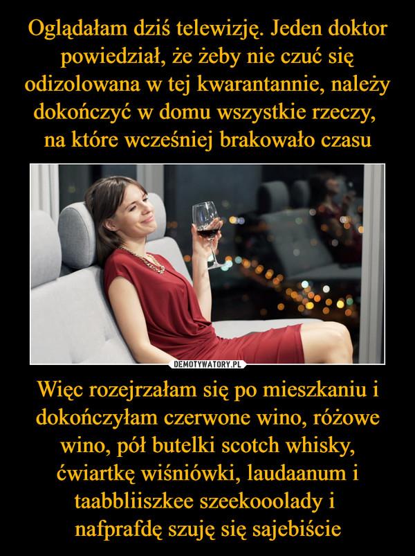 Więc rozejrzałam się po mieszkaniu i dokończyłam czerwone wino, różowe wino, pół butelki scotch whisky, ćwiartkę wiśniówki, laudaanum i taabbliiszkee szeekooolady i nafprafdę szuję się sajebiście –