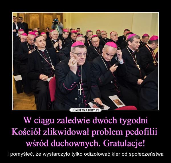 W ciągu zaledwie dwóch tygodni Kościół zlikwidował problem pedofilii wśród duchownych. Gratulacje! – I pomyśleć, że wystarczyło tylko odizolować kler od społeczeństwa