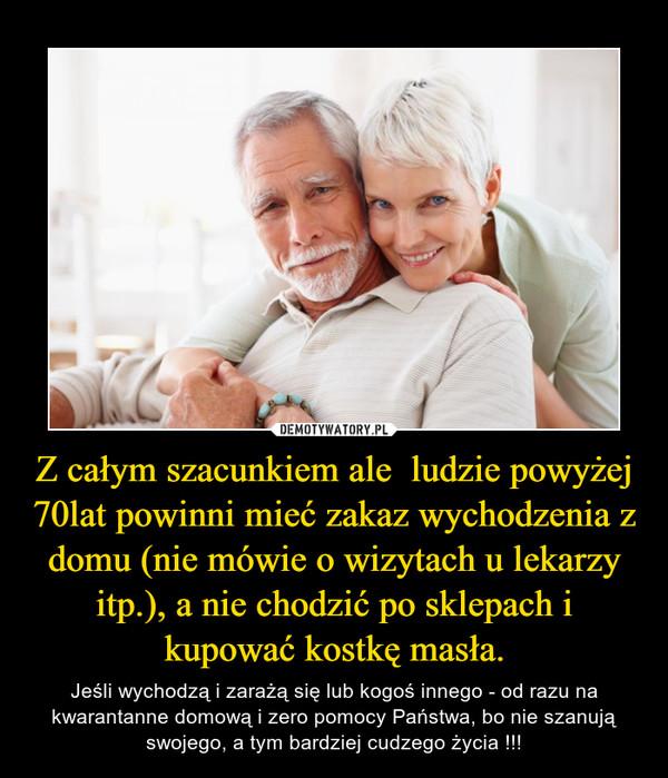Z całym szacunkiem ale  ludzie powyżej 70lat powinni mieć zakaz wychodzenia z domu (nie mówie o wizytach u lekarzy itp.), a nie chodzić po sklepach i kupować kostkę masła. – Jeśli wychodzą i zarażą się lub kogoś innego - od razu na kwarantanne domową i zero pomocy Państwa, bo nie szanują swojego, a tym bardziej cudzego życia !!!