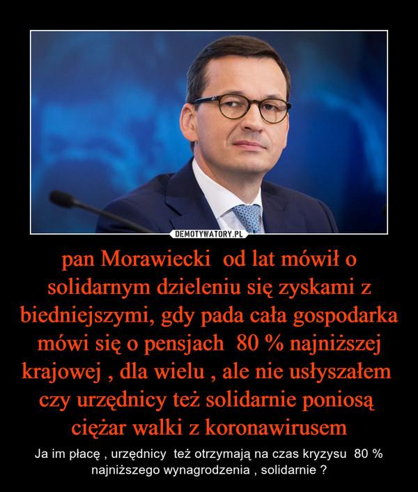 pan Morawiecki  od lat mówił o solidarnym dzieleniu się zyskami z biedniejszymi, gdy pada cała gospodarka mówi się o pensjach  80 % najniższej krajowej , dla wielu , ale nie usłyszałem  czy urzędnicy też solidarnie poniosą  ciężar walki z koronawirusem – Ja im płacę , urzędnicy  też otrzymają na czas kryzysu  80 % najniższego wynagrodzenia , solidarnie ?