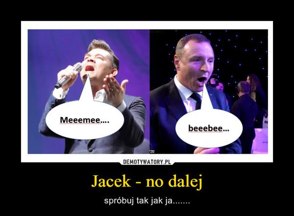 Jacek - no dalej – spróbuj tak jak ja.......