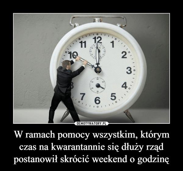 W ramach pomocy wszystkim, którym czas na kwarantannie się dłuży rząd postanowił skrócić weekend o godzinę –