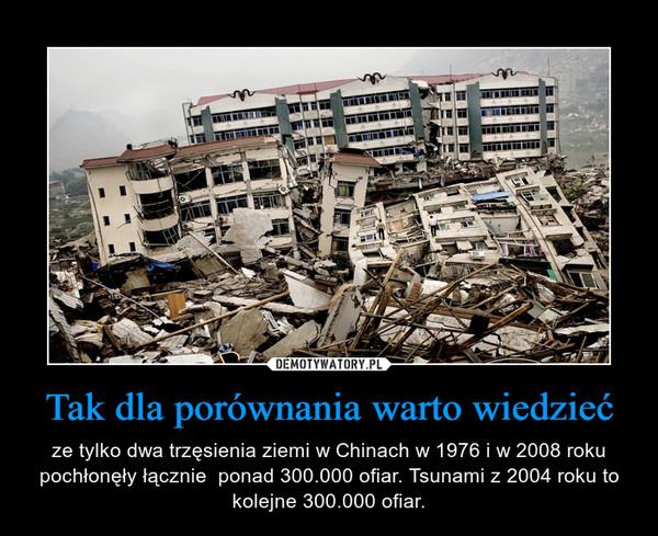 Tak dla porównania warto wiedzieć – ze tylko dwa trzęsienia ziemi w Chinach w 1976 i w 2008 roku pochłonęły łącznie  ponad 300.000 ofiar. Tsunami z 2004 roku to kolejne 300.000 ofiar.