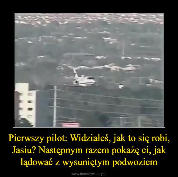 Pierwszy pilot: Widziałeś, jak to się robi, Jasiu? Następnym razem pokażę ci, jak lądować z wysuniętym podwoziem –