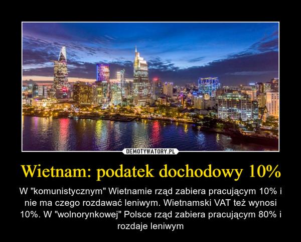 """Wietnam: podatek dochodowy 10% – W """"komunistycznym"""" Wietnamie rząd zabiera pracującym 10% i nie ma czego rozdawać leniwym. Wietnamski VAT też wynosi 10%. W """"wolnorynkowej"""" Polsce rząd zabiera pracującym 80% i rozdaje leniwym"""