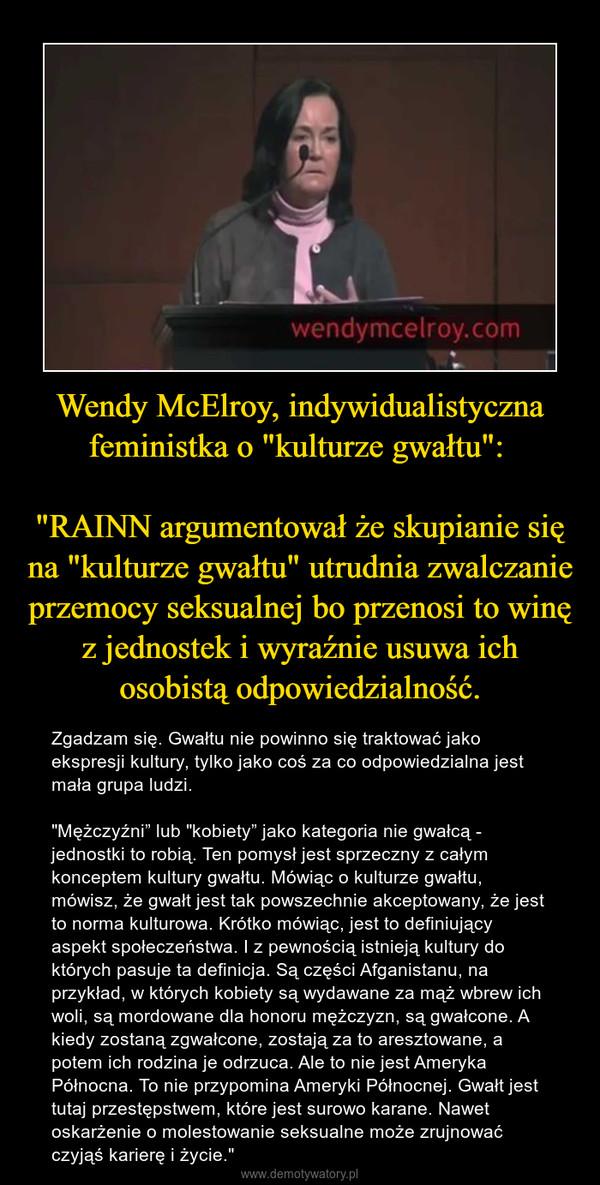 """Wendy McElroy, indywidualistyczna feministka o """"kulturze gwałtu"""": """"RAINN argumentował że skupianie się na """"kulturze gwałtu"""" utrudnia zwalczanie przemocy seksualnej bo przenosi to winę z jednostek i wyraźnie usuwa ich osobistą odpowiedzialność. – Zgadzam się. Gwałtu nie powinno się traktować jako ekspresji kultury, tylko jako coś za co odpowiedzialna jest mała grupa ludzi.""""Mężczyźni"""" lub """"kobiety"""" jako kategoria nie gwałcą - jednostki to robią. Ten pomysł jest sprzeczny z całym konceptem kultury gwałtu. Mówiąc o kulturze gwałtu, mówisz, że gwałt jest tak powszechnie akceptowany, że jest to norma kulturowa. Krótko mówiąc, jest to definiujący aspekt społeczeństwa. I z pewnością istnieją kultury do których pasuje ta definicja. Są części Afganistanu, na przykład, w których kobiety są wydawane za mąż wbrew ich woli, są mordowane dla honoru mężczyzn, są gwałcone. A kiedy zostaną zgwałcone, zostają za to aresztowane, a potem ich rodzina je odrzuca. Ale to nie jest Ameryka Północna. To nie przypomina Ameryki Północnej. Gwałt jest tutaj przestępstwem, które jest surowo karane. Nawet oskarżenie o molestowanie seksualne może zrujnować czyjąś karierę i życie."""""""