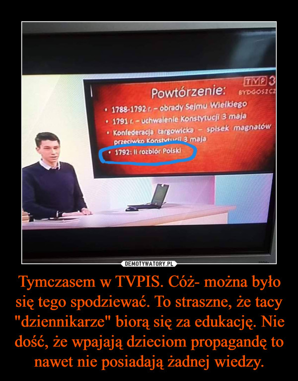 """Tymczasem w TVPIS. Cóż- można było się tego spodziewać. To straszne, że tacy """"dziennikarze"""" biorą się za edukację. Nie dość, że wpajają dzieciom propagandę to nawet nie posiadają żadnej wiedzy. –"""