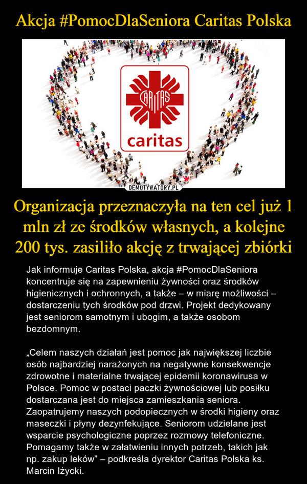 """Organizacja przeznaczyła na ten cel już 1 mln zł ze środków własnych, a kolejne 200 tys. zasiliło akcję z trwającej zbiórki – Jak informuje Caritas Polska, akcja #PomocDlaSeniora koncentruje się na zapewnieniu żywności oraz środków higienicznych i ochronnych, a także – w miarę możliwości – dostarczeniu tych środków pod drzwi. Projekt dedykowany jest seniorom samotnym i ubogim, a także osobom bezdomnym.""""Celem naszych działań jest pomoc jak największej liczbie osób najbardziej narażonych na negatywne konsekwencje zdrowotne i materialne trwającej epidemii koronawirusa w Polsce. Pomoc w postaci paczki żywnościowej lub posiłku dostarczana jest do miejsca zamieszkania seniora. Zaopatrujemy naszych podopiecznych w środki higieny oraz maseczki i płyny dezynfekujące. Seniorom udzielane jest wsparcie psychologiczne poprzez rozmowy telefoniczne. Pomagamy także w załatwieniu innych potrzeb, takich jak np. zakup leków"""" – podkreśla dyrektor Caritas Polska ks. Marcin Iżycki."""