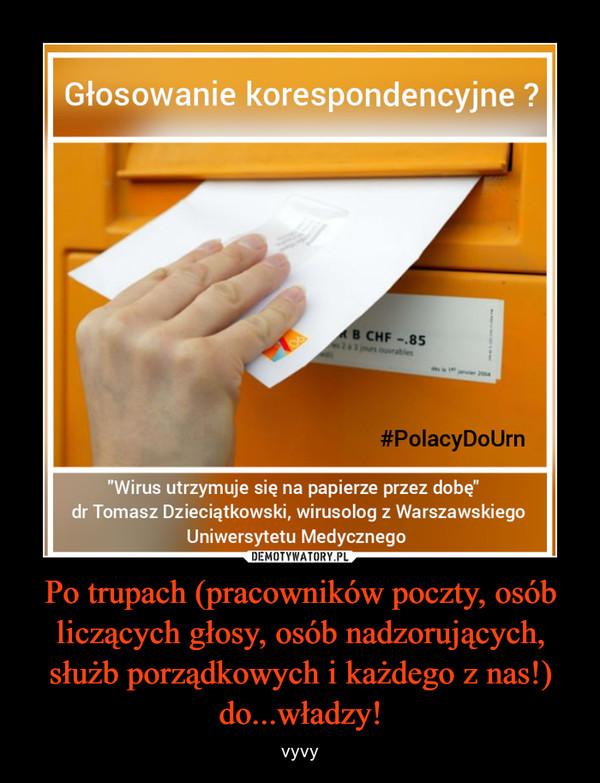 Po trupach (pracowników poczty, osób liczących głosy, osób nadzorujących, służb porządkowych i każdego z nas!) do...władzy! – vyvy