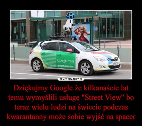 """Dziękujmy Google że kilkanaście lat temu wymyślili usługę """"Street View"""" bo teraz wielu ludzi na świecie podczas kwarantanny może sobie wyjść na spacer"""