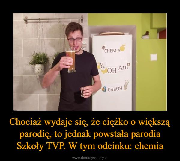 Chociaż wydaje się, że ciężko o większą parodię, to jednak powstała parodia Szkoły TVP. W tym odcinku: chemia –
