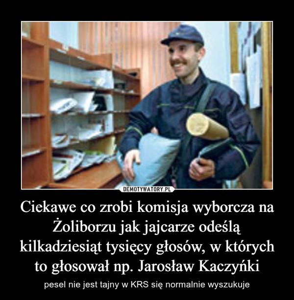 Ciekawe co zrobi komisja wyborcza na Żoliborzu jak jajcarze odeślą kilkadziesiąt tysięcy głosów, w których to głosował np. Jarosław Kaczyńki – pesel nie jest tajny w KRS się normalnie wyszukuje