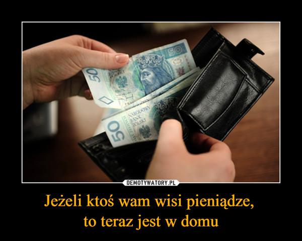Jeżeli ktoś wam wisi pieniądze, to teraz jest w domu –